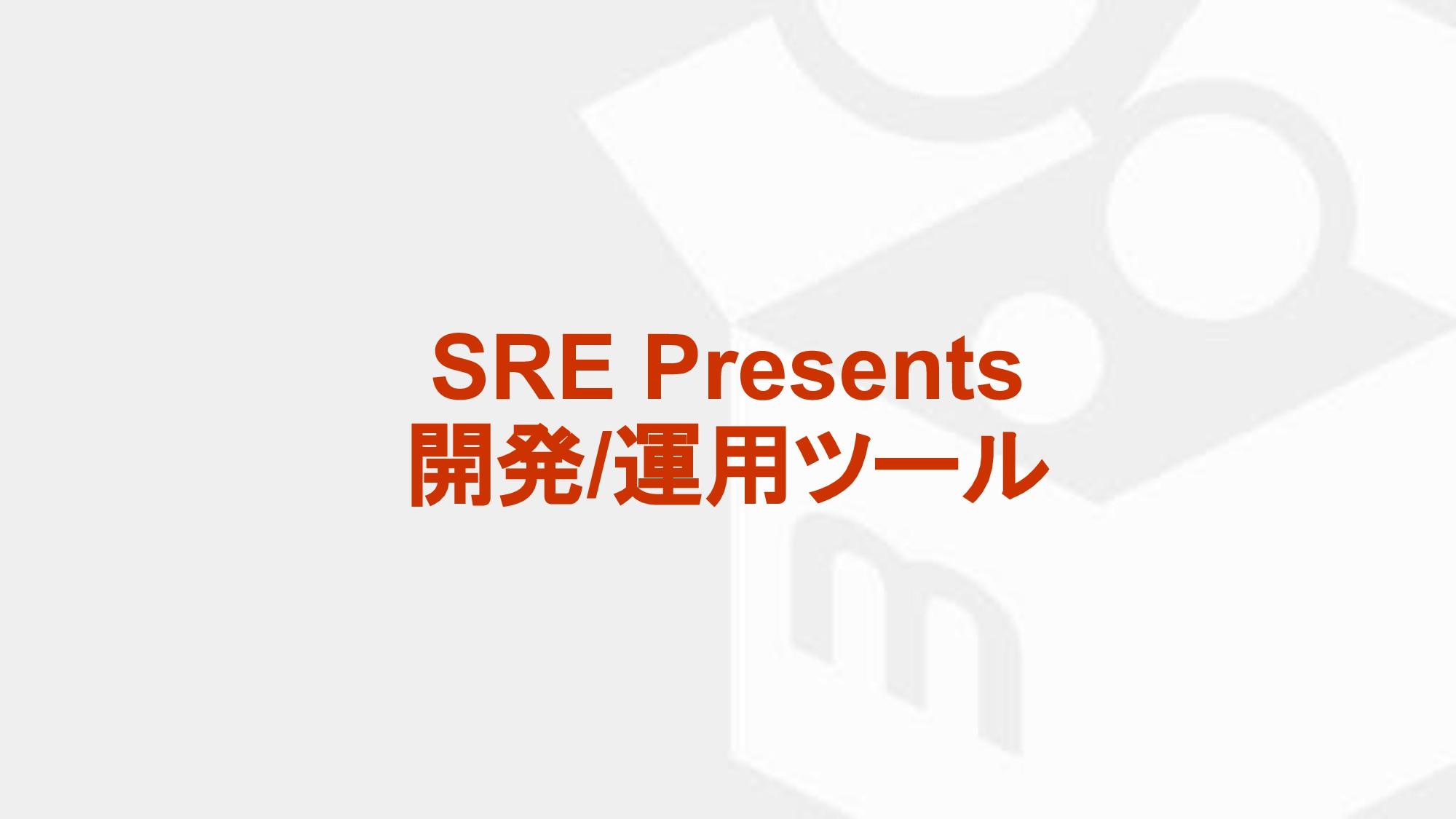 SRE Presents 開発/運用ツール