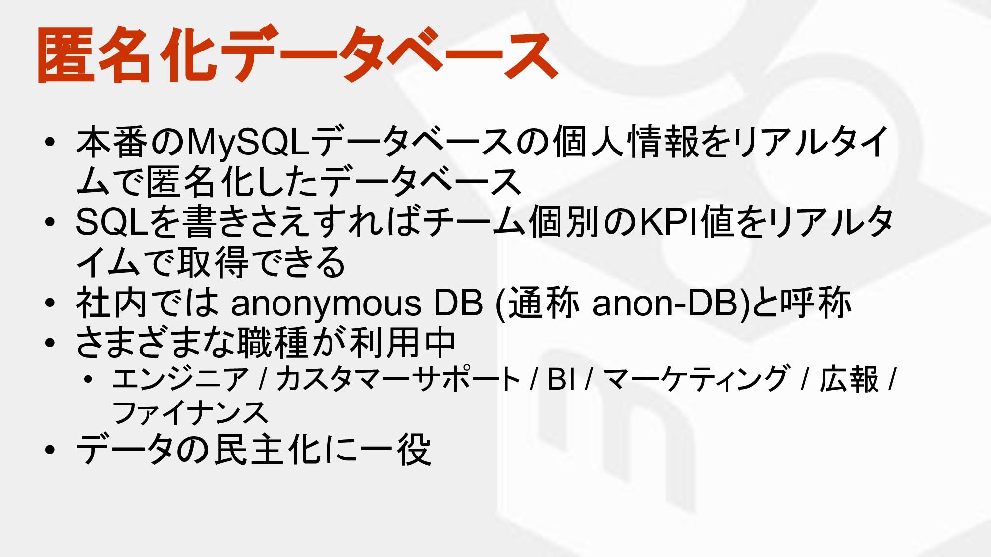 匿名化データベース • 本番 MySQLデータベース 個人情報をリアルタイ ムで匿名化したデー...