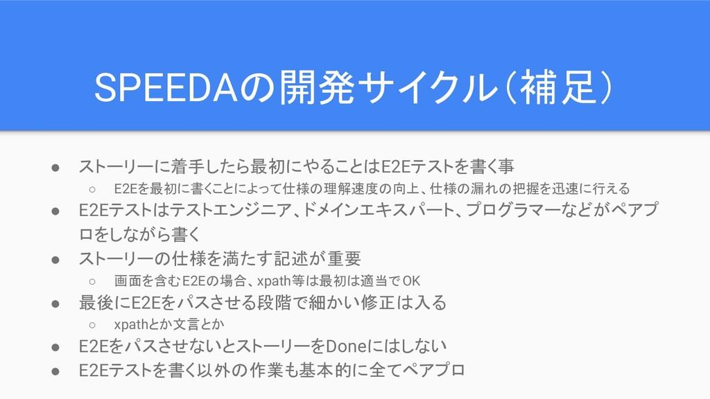 SPEEDAの開発サイクル(補足) ● ストーリーに着手したら最初にやることはE2Eテストを書...