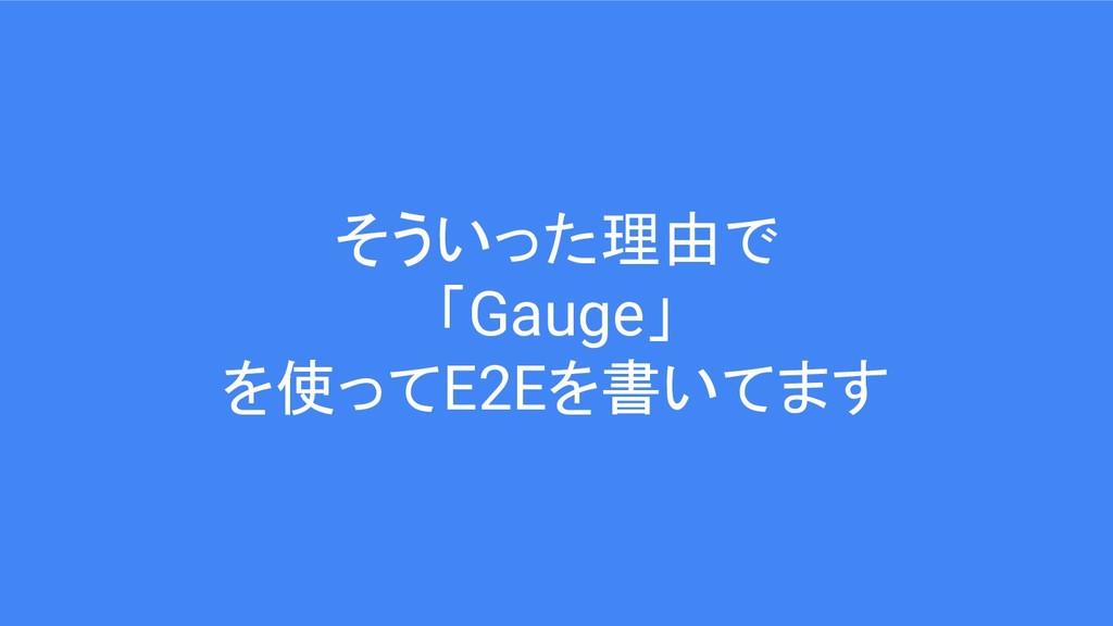 そういった理由で 「Gauge」 を使ってE2Eを書いてます