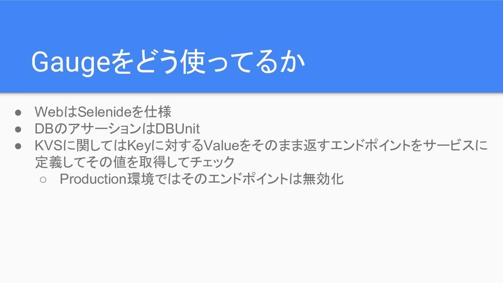 Gaugeをどう使ってるか ● WebはSelenideを仕様 ● DBのアサーションはDBU...