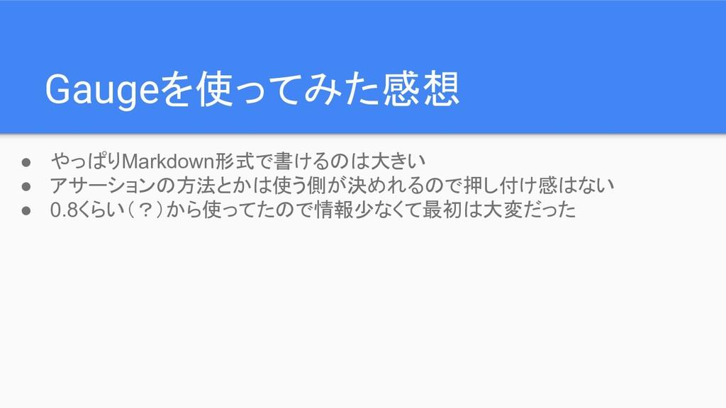 Gaugeを使ってみた感想 ● やっぱりMarkdown形式で書けるのは大きい ● アサーショ...