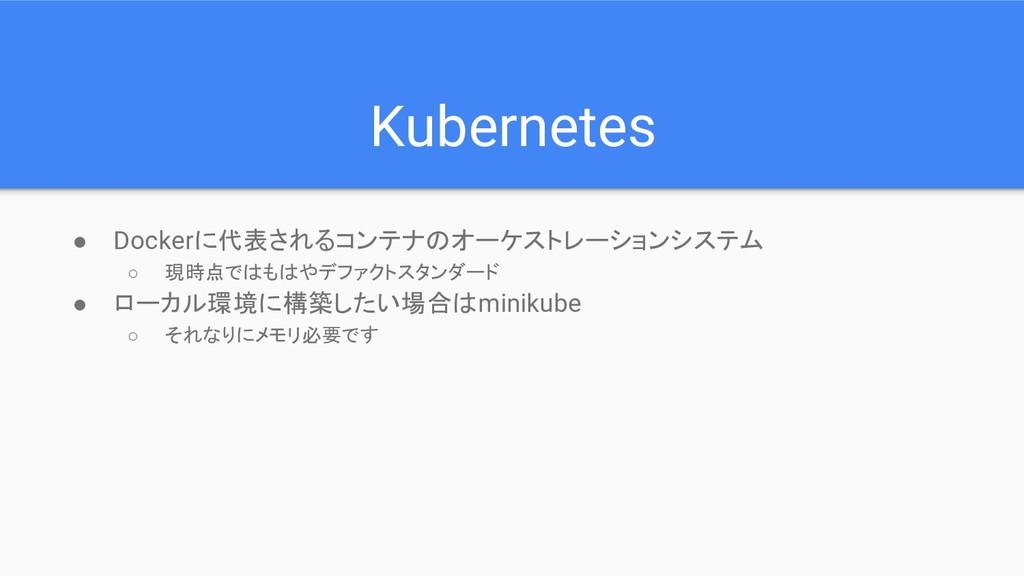 Kubernetes ● Dockerに代表されるコンテナのオーケストレーションシステム ○ ...