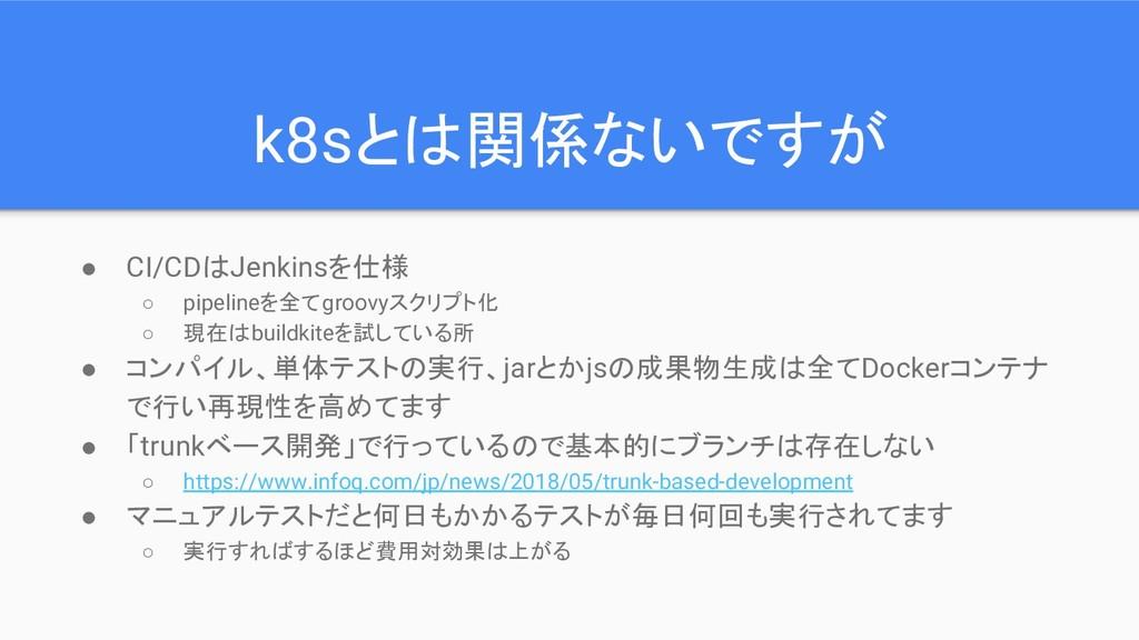k8sとは関係ないですが ● CI/CDはJenkinsを仕様 ○ pipelineを全てgr...
