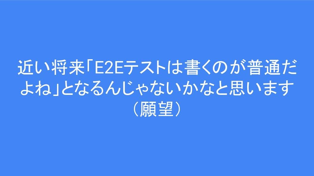近い将来「E2Eテストは書くのが普通だ よね」となるんじゃないかなと思います (願望)