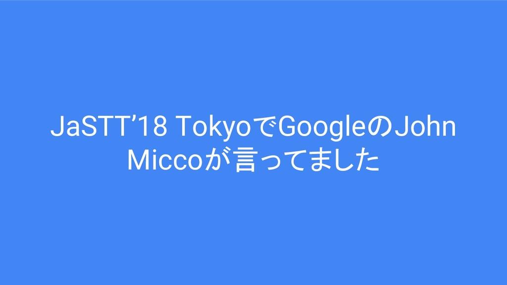 JaSTT'18 TokyoでGoogleのJohn Miccoが言ってました