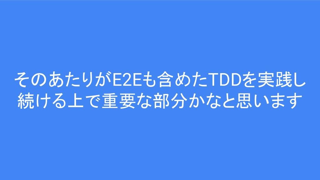 そのあたりがE2Eも含めたTDDを実践し 続ける上で重要な部分かなと思います
