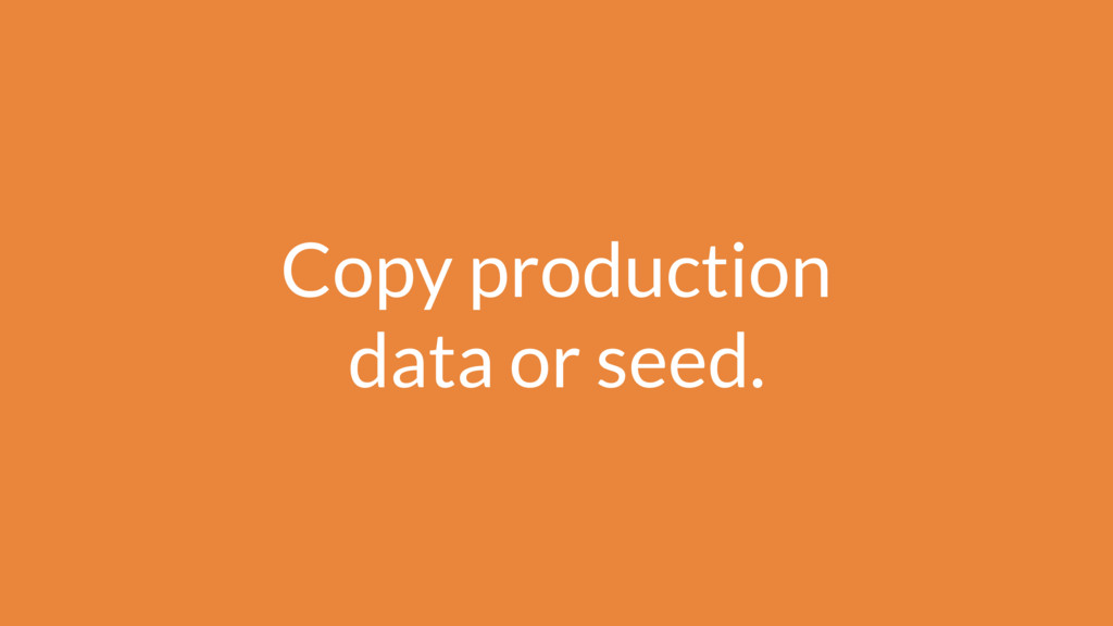 Copy production data or seed.