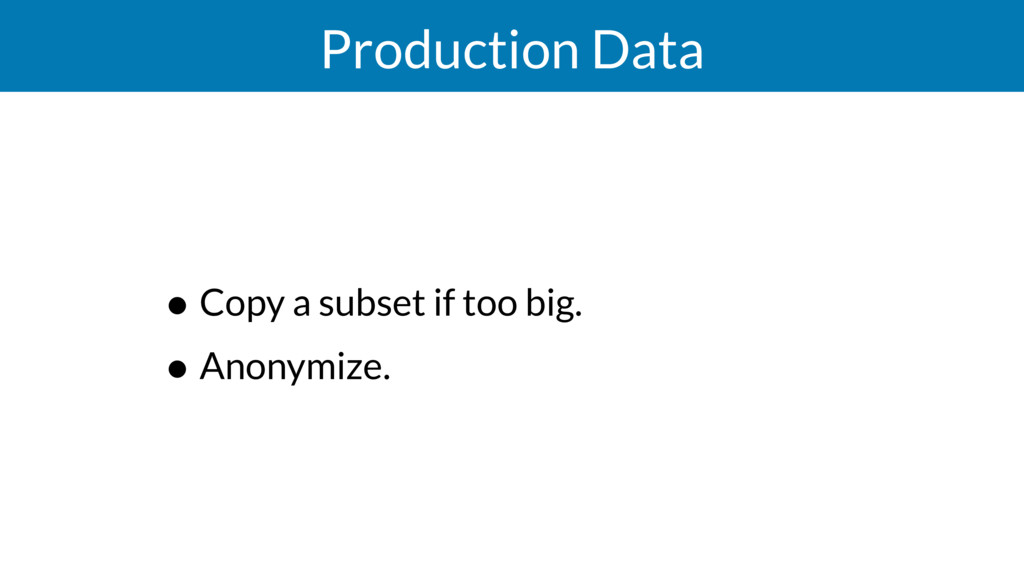 Production Data • Copy a subset if too big. • A...