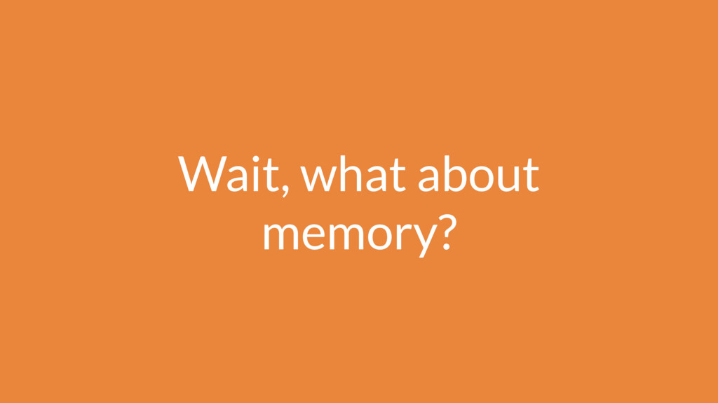 Wait, what about memory?