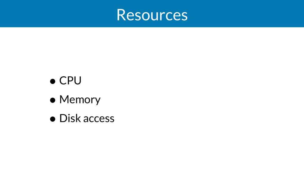 Resources • CPU • Memory • Disk access