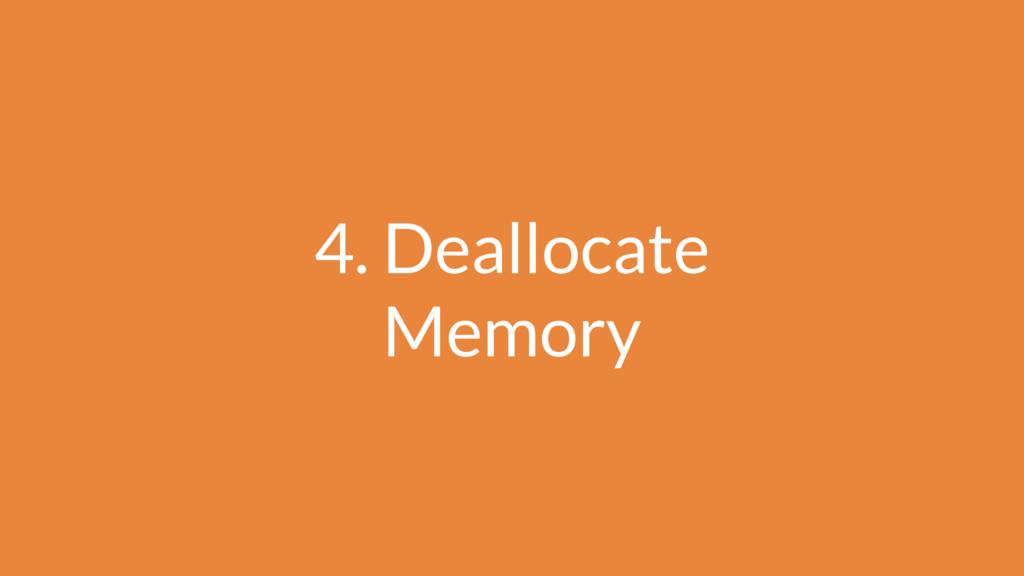 4. Deallocate Memory