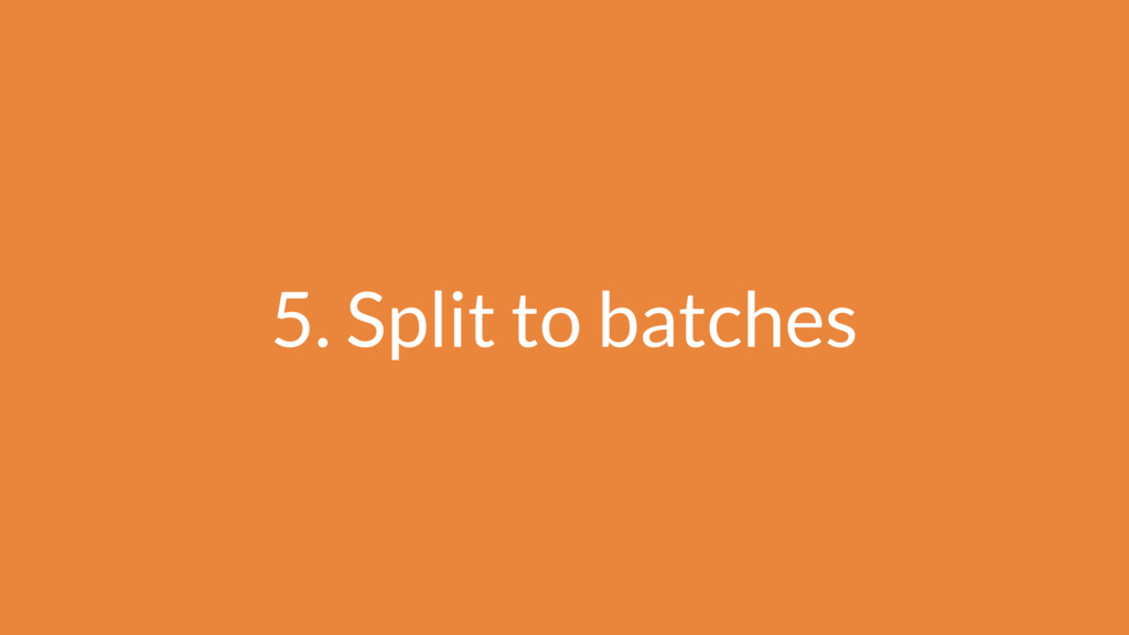 5. Split to batches
