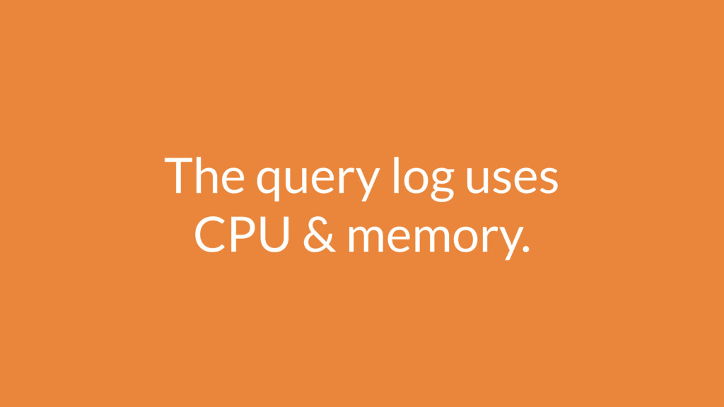 The query log uses CPU & memory.