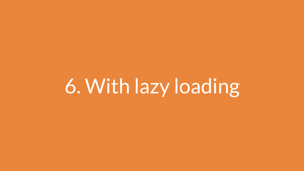 6. With lazy loading