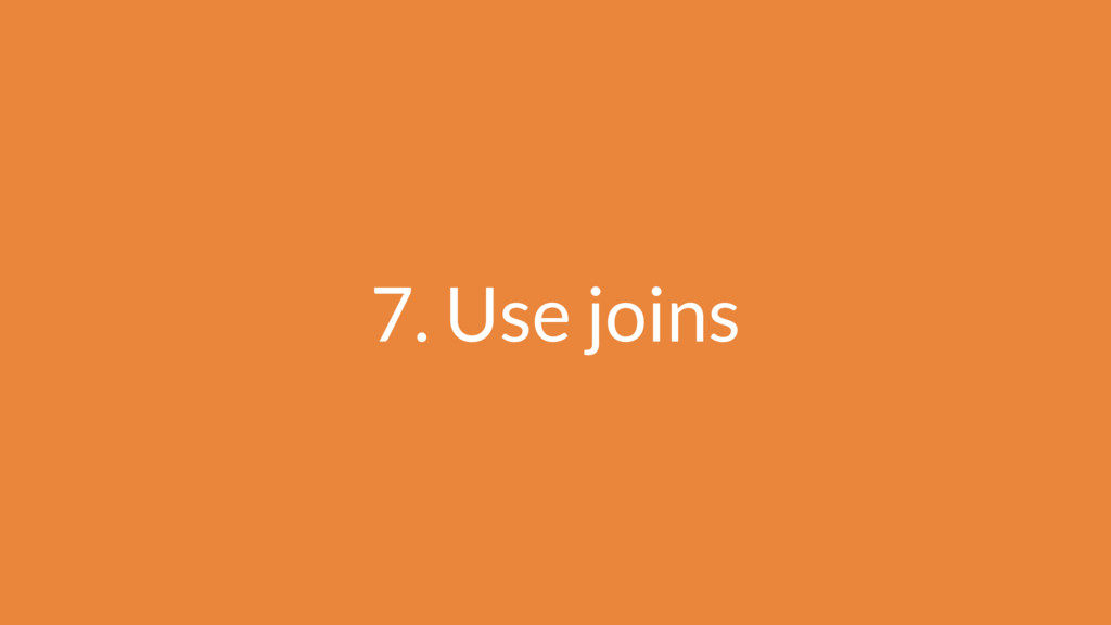 7. Use joins