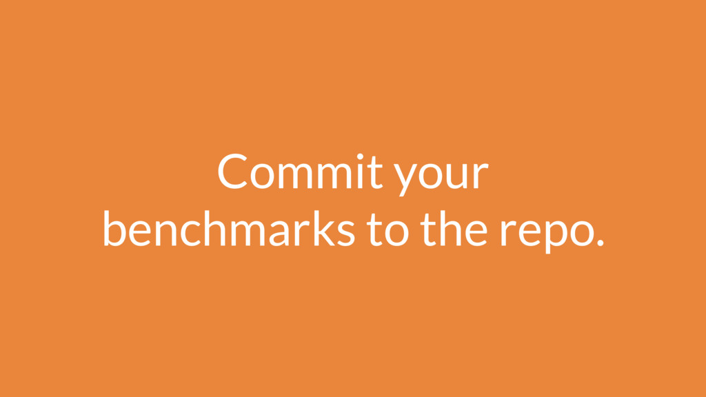 Commit your benchmarks to the repo.