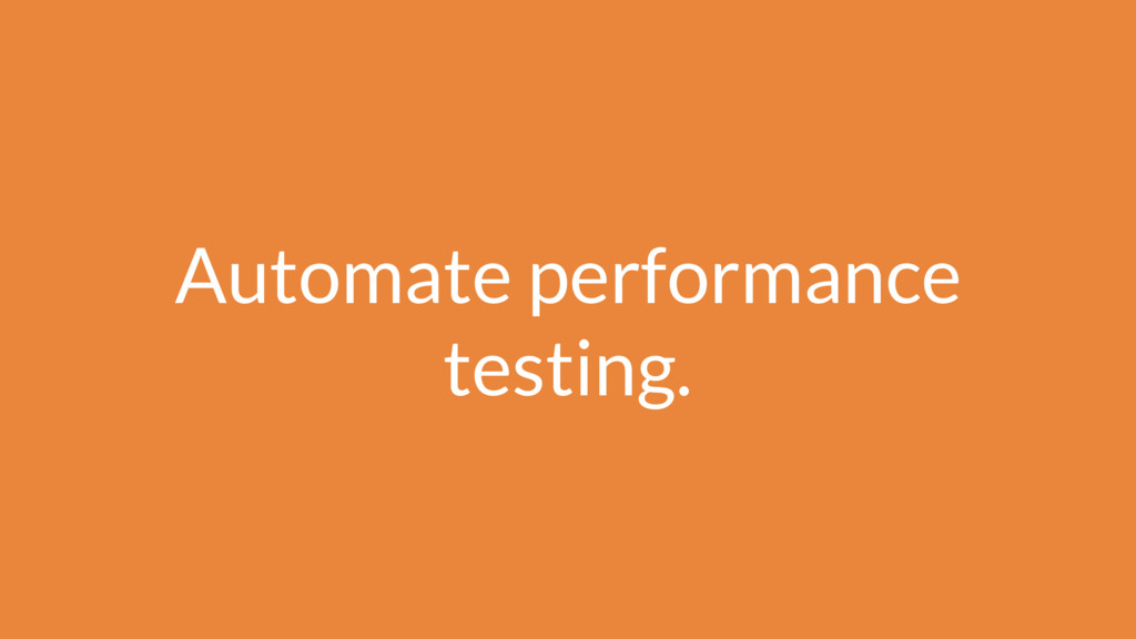 Automate performance testing.