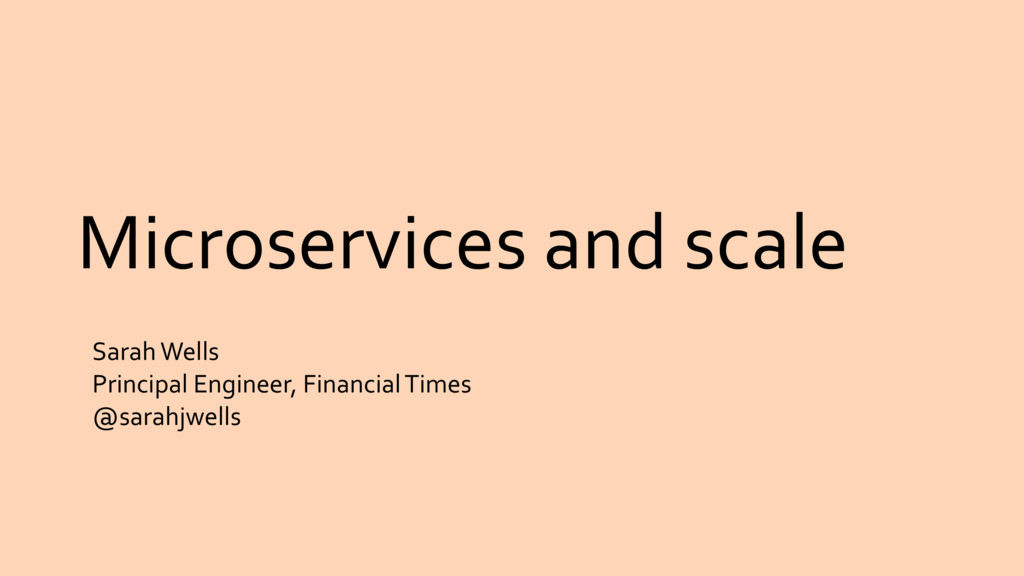 Microservices and scale Sarah Wells Principal E...