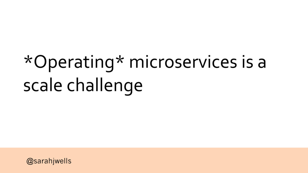 @sarahjwells *Operating* microservices is a sca...