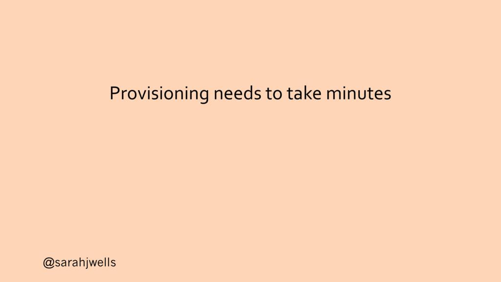 @sarahjwells Provisioning needs to take minutes