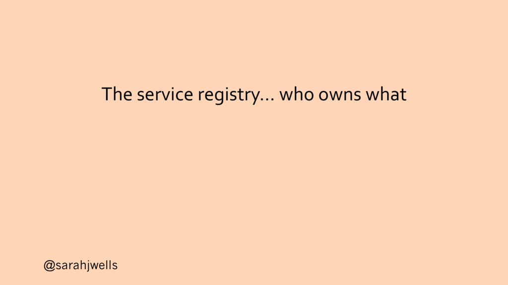 @sarahjwells The service registry… who owns what