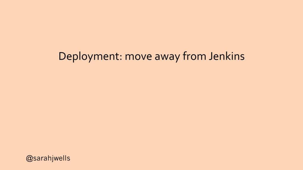 @sarahjwells Deployment: move away from Jenkins