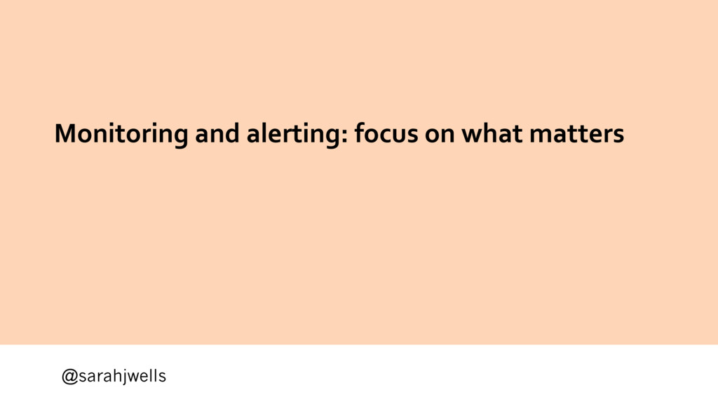 @sarahjwells Monitoring and alerting: focus on ...