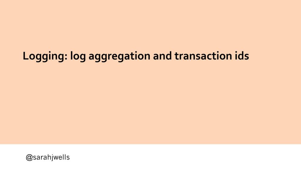 @sarahjwells Logging: log aggregation and trans...