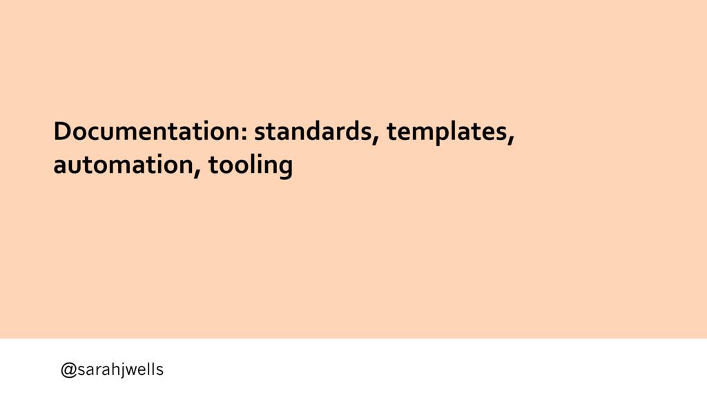 @sarahjwells Documentation: standards, template...