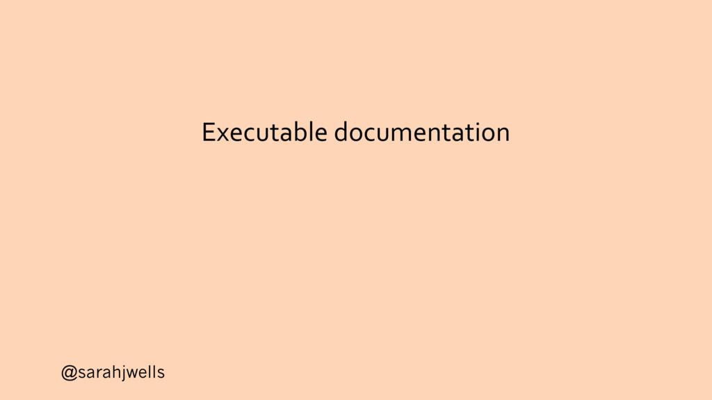 @sarahjwells Executable documentation