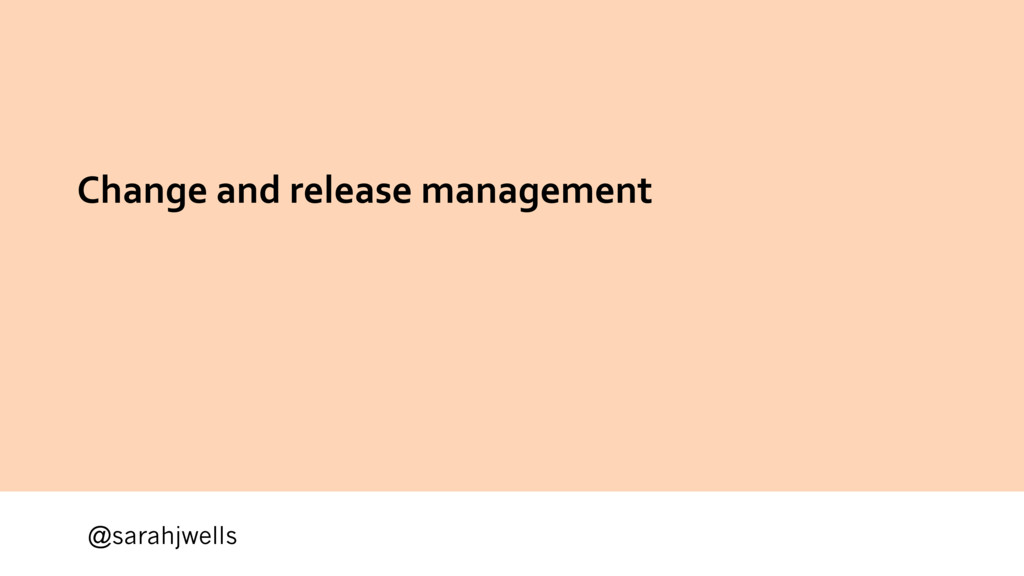 @sarahjwells Change and release management