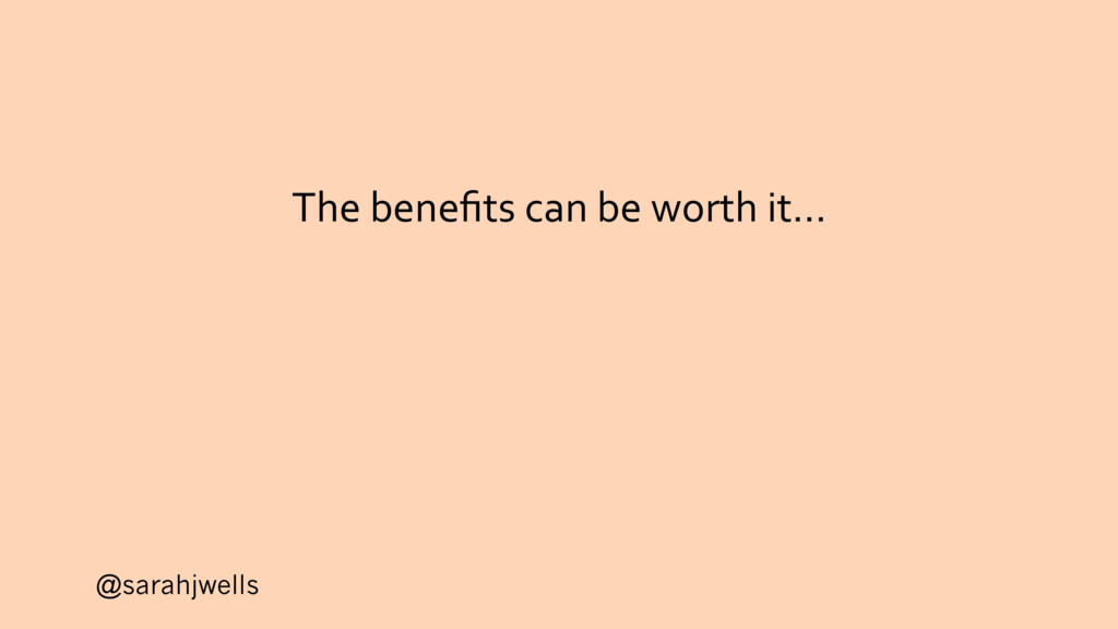 @sarahjwells The benefits can be worth it…