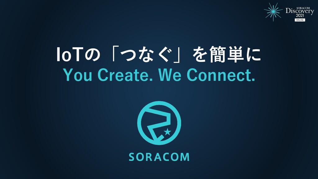 IoTの「つなぐ」を簡単に You Create. We Connect.