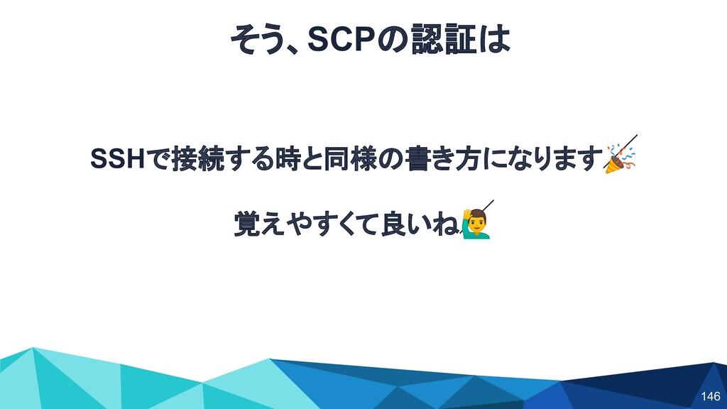 SSHで接続する時と同様の書き方になります 覚えやすくて良いね♂ そう、SCPの認証は 146