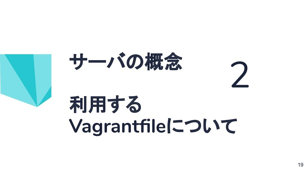 サーバの概念 利用する Vagrantfileについて 2 19