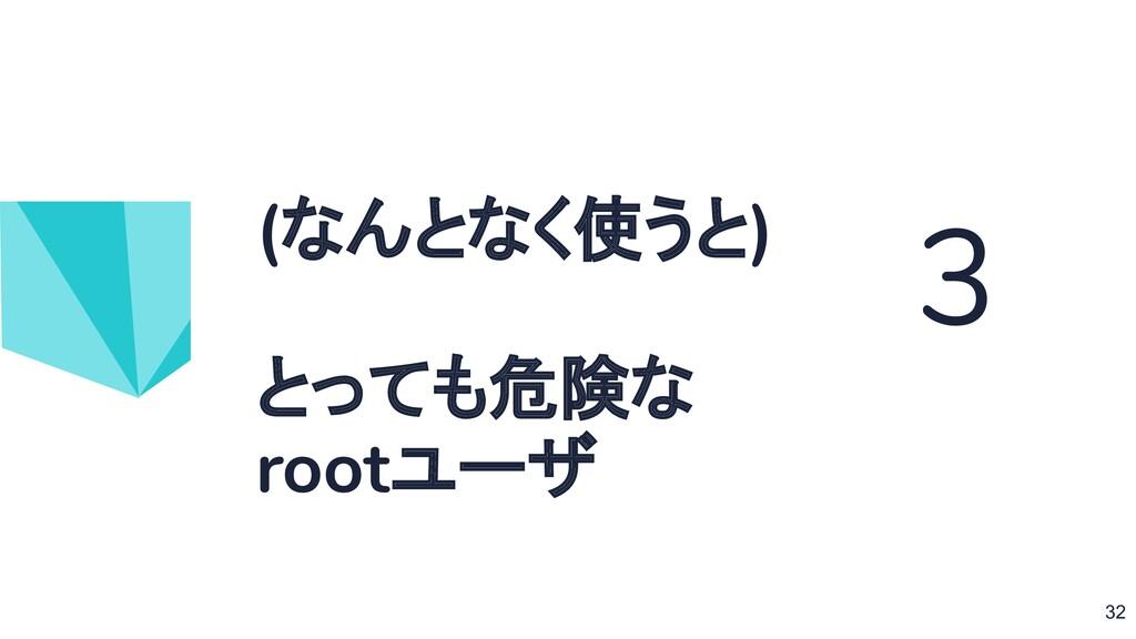 (なんとなく使うと) とっても危険な rootユーザ 3 32