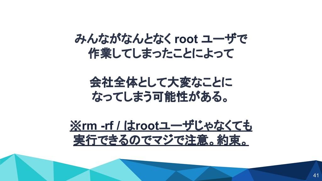 みんながなんとなく root ユーザで 作業してしまったことによって 会社全体として大変なこと...