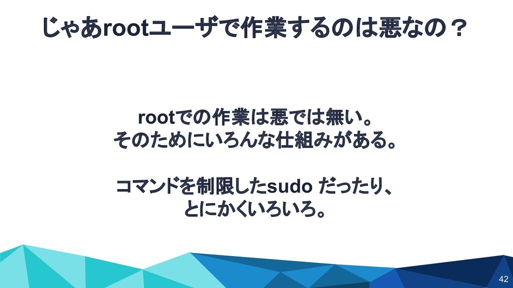 rootでの作業は悪では無い。 そのためにいろんな仕組みがある。 コマンドを制限したsudo ...