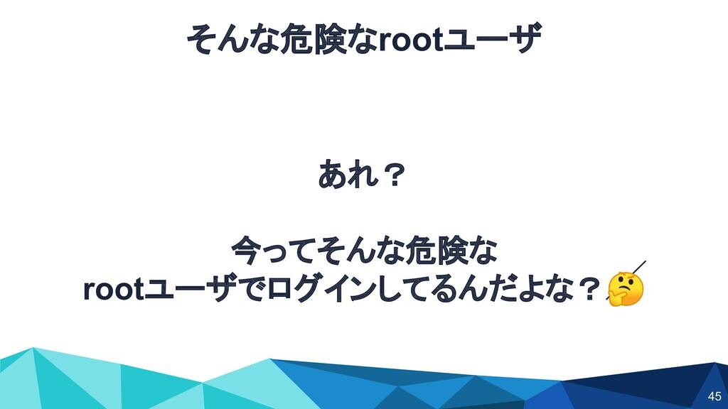 あれ? 今ってそんな危険な rootユーザでログインしてるんだよな? そんな危険なrootユー...