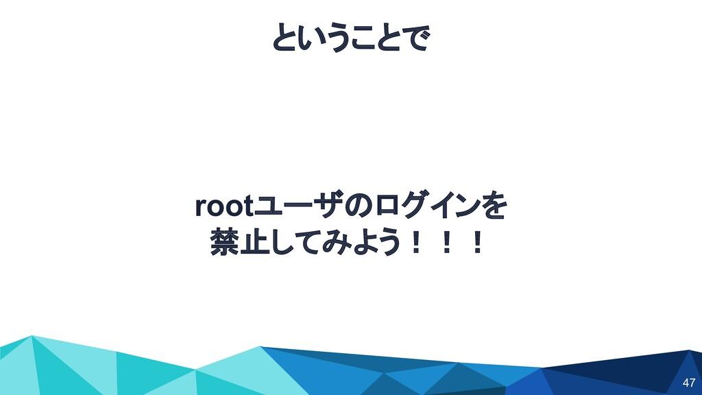 ということで rootユーザのログインを 禁止してみよう!!! 47