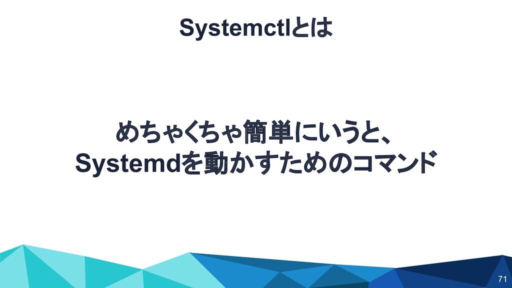Systemctlとは めちゃくちゃ簡単にいうと、 Systemdを動かすためのコマンド 71
