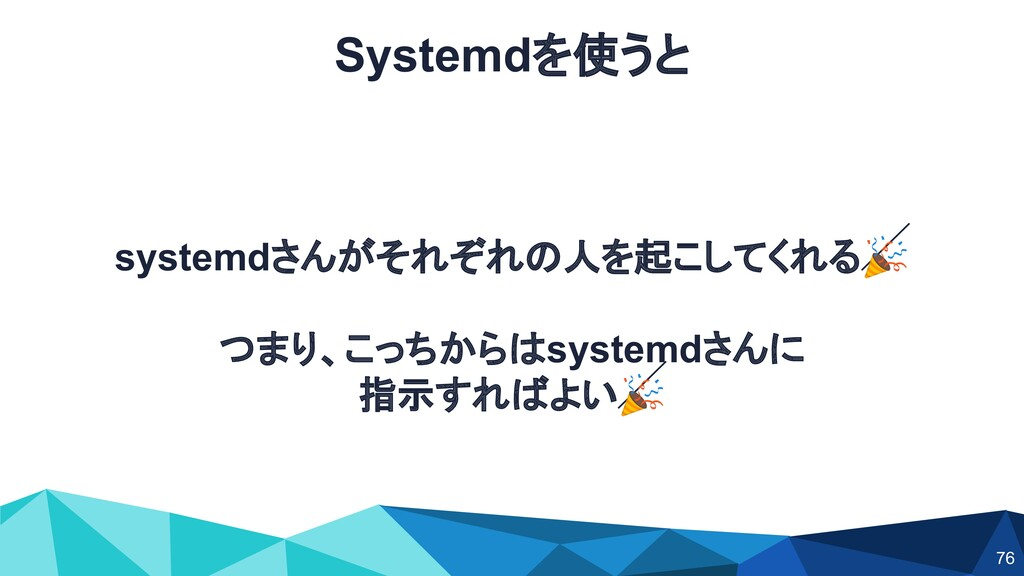 Systemdを使うと systemdさんがそれぞれの人を起こしてくれる つまり、こっちからは...