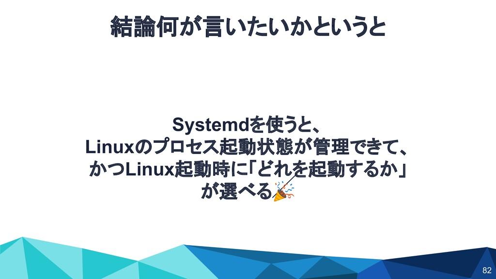 結論何が言いたいかというと Systemdを使うと、 Linuxのプロセス起動状態が管理できて...