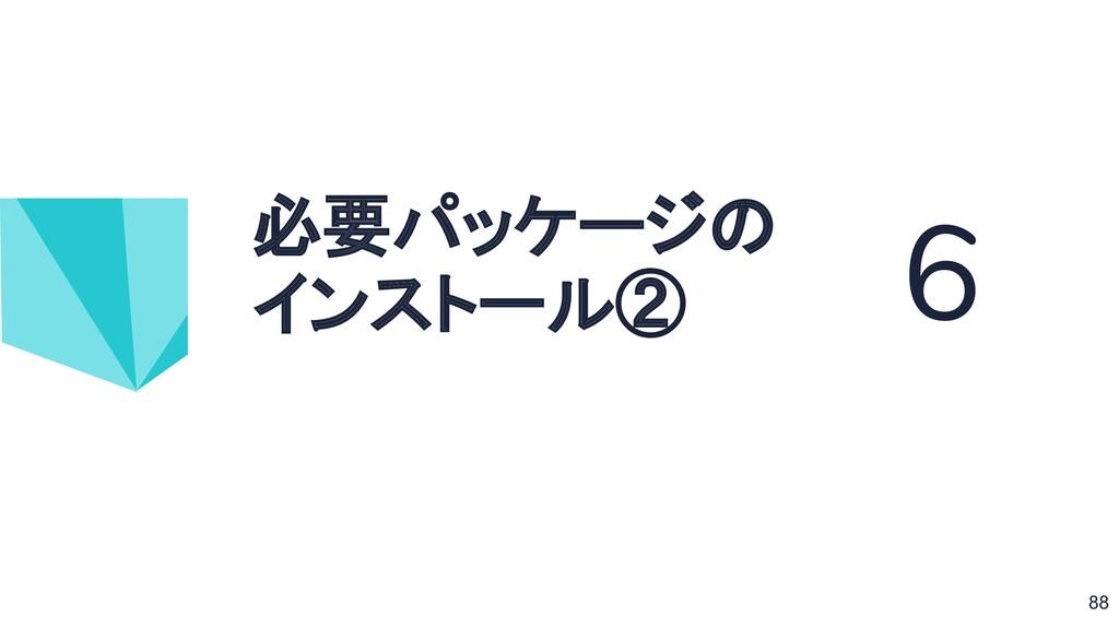 必要パッケージの インストール② 6 88