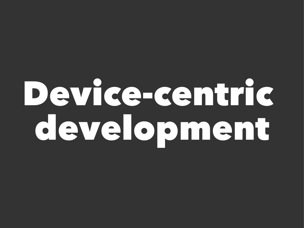 Device-centric development
