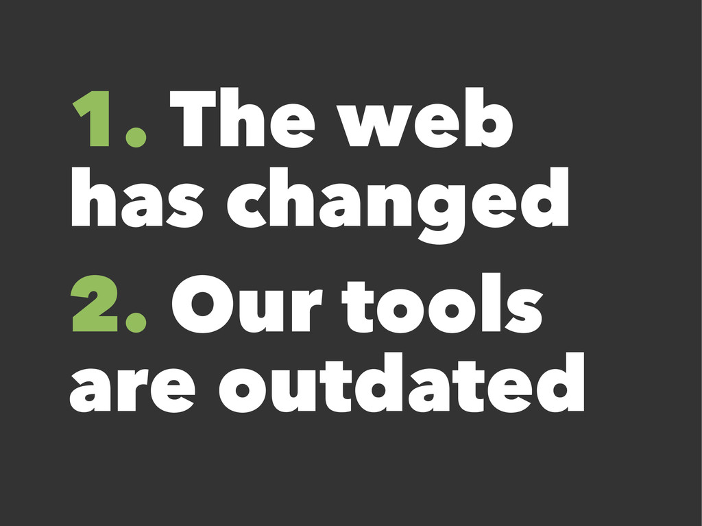1. The web has changed 2. Our tools are outdated