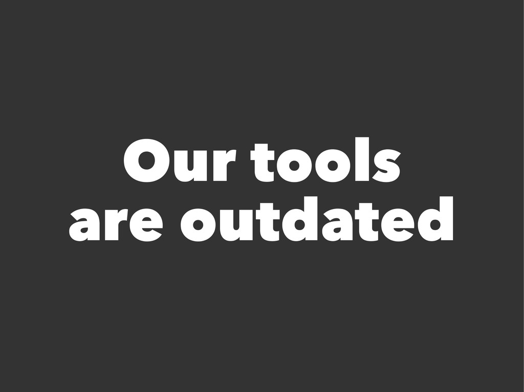 Our tools are outdated