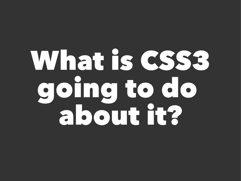 What is CSS3 going to do about it?