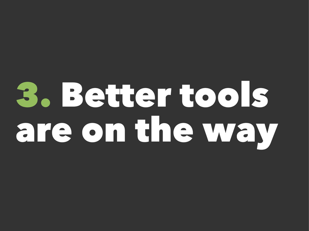 3. Better tools are on the way